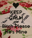 KEEP CALM AND Bitch Please He's Mine - Personalised Poster large