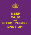 KEEP CALM AND BITCH, PLEASE, SHUT UP! - Personalised Poster large