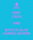 KEEP CALM AND BITCH PLSS ITS HAMAD SAHEEM - Personalised Poster large