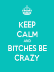 KEEP CALM AND BITCHES BE CRAZY - Personalised Poster large