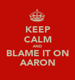 KEEP CALM AND BLAME IT ON AARON - Personalised Poster large