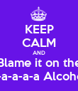 KEEP CALM AND Blame it on the a-a-a-a-a Alcohol - Personalised Poster large