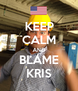 KEEP CALM AND BLAME KRIS - Personalised Poster large