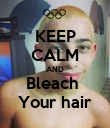 KEEP CALM AND Bleach  Your hair - Personalised Poster large