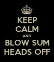 KEEP CALM AND BLOW SUM HEADS OFF - Personalised Poster large