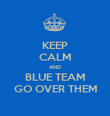 KEEP CALM AND BLUE TEAM GO OVER THEM - Personalised Poster large