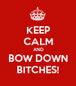 KEEP CALM AND BOW DOWN BITCHES! - Personalised Poster large