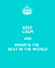 KEEP CALM AND BRIAN IS THE  BEST IN THE WORLD - Personalised Poster small