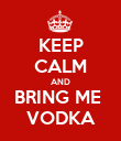 KEEP CALM AND BRING ME  VODKA - Personalised Poster large
