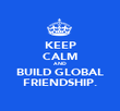 KEEP CALM AND BUILD GLOBAL FRIENDSHIP. - Personalised Poster large
