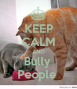 KEEP CALM AND Bully  People  - Personalised Poster large