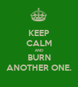 KEEP CALM AND BURN ANOTHER ONE. - Personalised Poster large