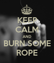 KEEP CALM AND BURN SOME ROPE - Personalised Poster large