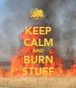 KEEP CALM AND BURN STUFF - Personalised Poster large