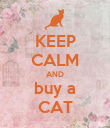 KEEP CALM AND buy a CAT - Personalised Poster large