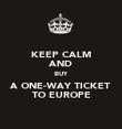 KEEP CALM AND BUY A ONE-WAY TICKET TO EUROPE - Personalised Poster large