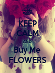 KEEP CALM AND Buy Me FLOWERS - Personalised Poster large