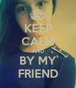 KEEP CALM AND BY MY FRIEND - Personalised Poster large