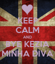 KEEP CALM AND BYE KEZIA MINHA DIVA - Personalised Poster large