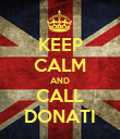 KEEP CALM AND CALL DONATI - Personalised Poster small
