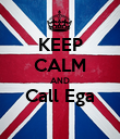 KEEP CALM AND Call Ega  - Personalised Poster large