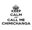 KEEP CALM AND CALL ME CHIMICHANGA - Personalised Poster large