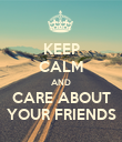 KEEP CALM AND CARE ABOUT YOUR FRIENDS - Personalised Poster small