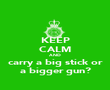 KEEP CALM AND carry a big stick or a bigger gun? - Personalised Poster large