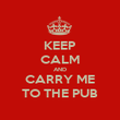KEEP CALM AND CARRY ME TO THE PUB - Personalised Poster large