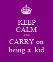 KEEP CALM AND CARRY on being a  kid - Personalised Poster large