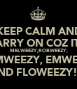 KEEP CALM AND CARRY ON COZ IT'S MELWEEZY,ROBWEEZY, KAMWEEZY, EMWEEZY AND FLOWEEZY!!! - Personalised Poster large