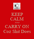 KEEP CALM AND CARRY ON Coz Shit Does - Personalised Poster small