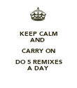 KEEP CALM AND  CARRY ON DO 5 REMIXES A DAY - Personalised Poster large