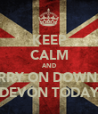KEEP CALM AND CARRY ON DOWN TO DEVON TODAY - Personalised Poster large