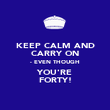 KEEP CALM AND CARRY ON - EVEN THOUGH YOU'RE FORTY! - Personalised Poster large