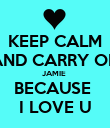 KEEP CALM AND CARRY ON JAMIE  BECAUSE  I LOVE U - Personalised Poster large