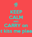 KEEP CALM AND CARRY on just kiss me please - Personalised Poster large