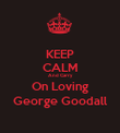 KEEP CALM And Carry  On Loving George Goodall - Personalised Poster large