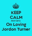 KEEP CALM And Carry  On Loving Jordon Turner - Personalised Poster large