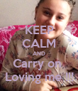KEEP CALM AND Carry on  Loving me !!! - Personalised Poster large