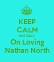 KEEP CALM And Carry  On Loving Nathan North - Personalised Poster large