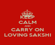 KEEP CALM AND CARRY ON LOVING SAKSHI - Personalised Poster large