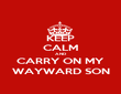 KEEP CALM AND CARRY ON MY WAYWARD SON - Personalised Poster large
