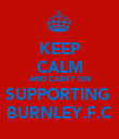 KEEP CALM AND CARRY ON SUPPORTING  BURNLEY.F.C - Personalised Poster large