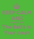 KEEP CALM AND CARRY ON The Ball's in Your court - Personalised Poster large