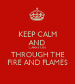KEEP CALM AND  CARRY ON  THROUGH THE FIRE AND FLAMES - Personalised Poster large