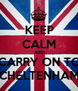 KEEP CALM AND CARRY ON TO CHELTENHAM - Personalised Poster large