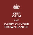 KEEP CALM AND CARRY ON YOUR BROWN BANTER - Personalised Poster large