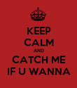 KEEP CALM AND CATCH ME IF U WANNA - Personalised Poster large