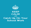 KEEP CALM AND Catch Up On Your School Work - Personalised Poster large